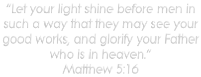 """Let your light shine before men in such a way that they may see your  good works, and glorify your Father  who is in heaven."" Matthew 5:16"